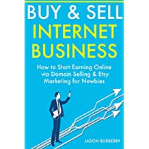 BUY & SELL INTERNET BUSINESS: How to Start Earning Online via Domain Selling & Etsy Marketing for Newbies