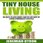 Tiny House Living: 101 Ways to Save Money and Pay Off Debt by Living a Minimalist Lifestyle | Jeremiah Byron