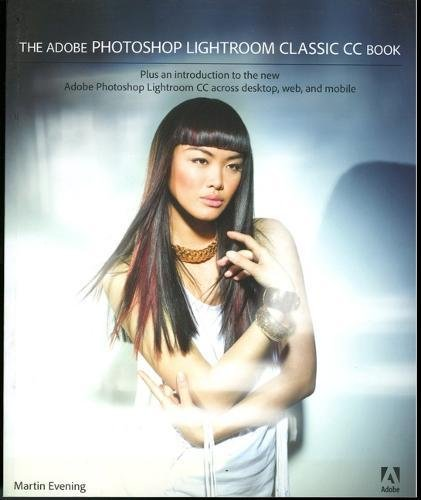 The Adobe Photoshop Lightroom Classic CC Book: Plus an introduction to the new Adobe Photoshop Lightroom CC across desktop, web, and mobile