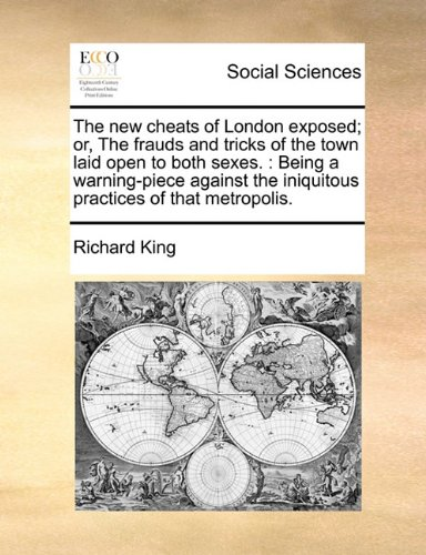 Read Online The new cheats of London exposed; or, The frauds and tricks of the town laid open to both sexes.: Being a warning-piece against the iniquitous practices of that metropolis. pdf