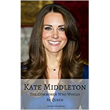 KATE MIDDLETON: The Commoner Who Would Be Queen