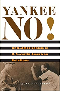Yankee No!: Anti-Americanism in U.S. -Latin American Relations