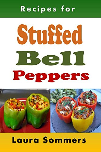 Recipes for Stuffed Bell Peppers: Stuffed Green, Yellow, Red or Orange Bell Peppers Cookbook