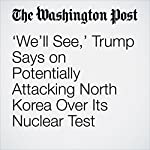 'We'll See,' Trump Says on Potentially Attacking North Korea Over Its Nuclear Test   Philip Rucker