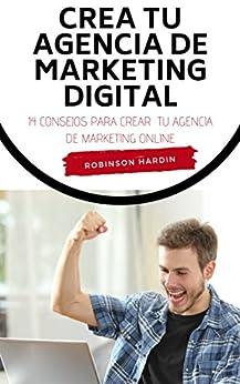 Crea tu Agencia de Marketing Digital: 14 Consejos para Crear tu Agencia de Marketing Online (Spanish Edition) by [Hardin, Robinson]