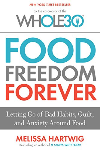 Food Freedom Forever: Letting Go of Bad Habits, Guilt, and Anxiety Around Food by the Co-Creator of the Whole30 by Melissa Hartwig