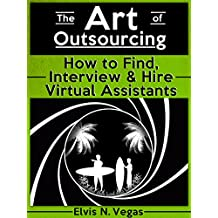 The Art of Outsourcing: How to Find, Interview and Hire Virtual Assistants