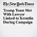 Trump Team Met With Lawyer Linked to Kremlin During Campaign | Jo Becker,Matt Apuzzo,Adam Goldman
