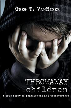 Throwaway Children: A True Story of Forgiveness and Perseverance by [VanRiper, Greg T.]