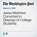 Jesse Matthew Convicted in Slayings of College Students | T. Rees Shapiro,Justin Jouvenal