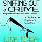 Sniffing Out a Crime: Dog Fosterer Museum Mysteries, Book 1 | Lisa Shea