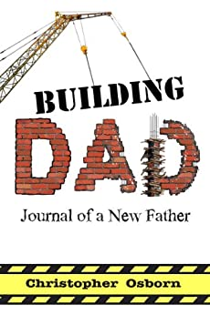 Building Dad: Journal Of A New Father by [Osborn, Chris]