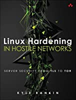 Linux Hardening in Hostile Networks: Server Security from TLS to Tor Front Cover