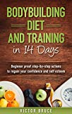 Bodybuilding Diet and Training in 14 Days: Beginner proof step-by-step actions to regain your confidence and self esteem