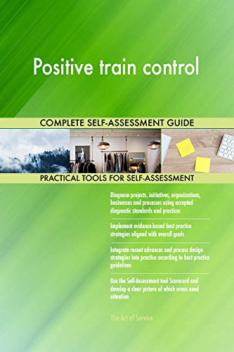 Positive train control All-Inclusive Self-Assessment - More than 720 Success Criteria, Instant Visual Insights, Comprehensive Spreadsheet Dashboard, Auto-Prioritized for Quick Results