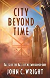 Book cover from City Beyond Time: Tales of the Fall of Metachronopolisby John C. Wright