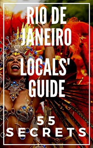 RIO DE JANEIRO 55 Secrets - The Locals Travel Guide  For Your Trip to Rio de Janeiro 2016: Skip the tourist traps and explore like a local : Where to Go, Eat & Party in Rio de Janeiro (Brazil)