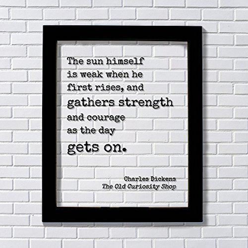 Charles Dickens - The sun himself is weak when he first rises, and gathers strength and courage as the day gets on - The Old Curiosity (He Is Rise)