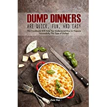 Dump Dinners Are Quick, Fun, and Easy: This Cookbook Will Help You Understand How to Prepare Successfully This Type of Dishes!