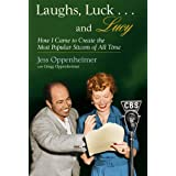 """Laughs, Luck...and Lucy: How I Came to Create the Most Popular Sitcom of All Time (with """"I LOVE LUCY's Lost Scenes"""" and rare Lucille Ball audio)"""