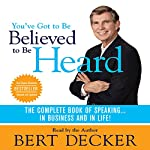 You've Got to Be Believed to Be Heard: The Complete Book of Speaking...In Business and in Life! | Bert Decker