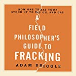 A Field Philosopher's Guide to Fracking: How One Texas Town Stood Up to Big Oil and Gas | Adam Briggle
