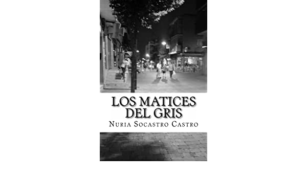 Los Matices del gris (Spanish Edition) - Kindle edition by Nuria Socastro. Literature & Fiction Kindle eBooks @ Amazon.com.