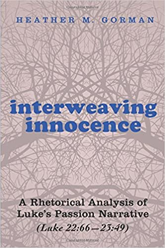 interweaving innocence a rhetorical analysis of luke s passion  interweaving innocence a rhetorical analysis of luke s passion narrative luke 22 66 23 49 heather m gorman 9781498224734 com books