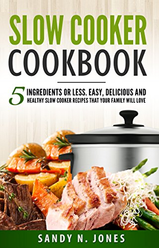 Slow Cooker Cookbook: 5 Ingredients or Less. Easy, Delicious and Healthy Slow Cooker Recipes That Your Family Will Love by Sandy N. Jones