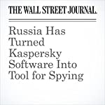 Russia Has Turned Kaspersky Software Into Tool for Spying | Shane Harris,Gordon Lubold