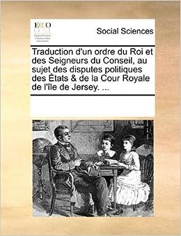 Traduction d'un ordre du Roi et des Seigneurs du Conseil, au sujet des disputes politiques des États & de la Cour Royale de l'île de Jersey. ... (French Edition)