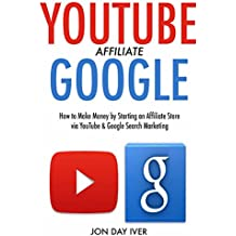 YouTube Google Affiliate:  How to Make Money by Starting an Affiliate Store via YouTube & Google Search Marketing
