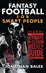Fantasy Football for Smart People: The Ultimate In-Season Weekly Guide