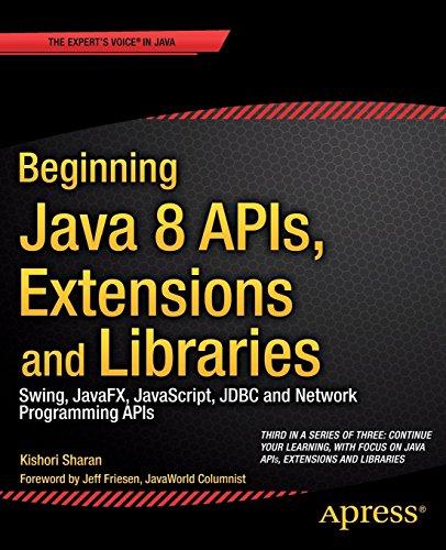 Beginning Java 8 APIs, Extensions and Libraries: Swing, JavaFX, JavaScript, JDBC and Network Programming APIs (Expert's