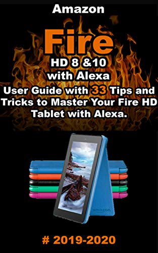 Amazon Fire HD 8 & 10 With Alexa: 2019 - 2020 User Guide with 33 Tips and Tricks to Master Your Fire HD Tablet with Alexa .