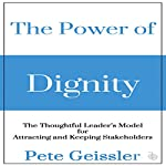 The Power of Dignity: The Thoughtful Leader's Model for Attracting and Keeping Stakeholders | Pete Geissler