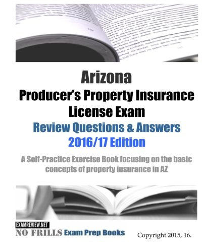 Download Arizona Producer's Property Insurance License Exam Review Questions & Answers 2016/17 Edition: A Self-Practice Exercise Book focusing on the basic concepts of property insurance in AZ Pdf