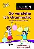 So verstehe ich Grammatik in der Grundschule: Mit einfachen Strategien Sprache untersuchen (Duden - Grundschulwörterbücher)