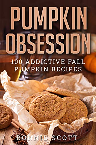Pumpkin Obsession: 100 Addictive Fall Pumpkin Recipes by Bonnie Scott