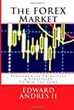 The FOREX Market: Fundamental Principles and Strategies To Win The Game (Volume 1)