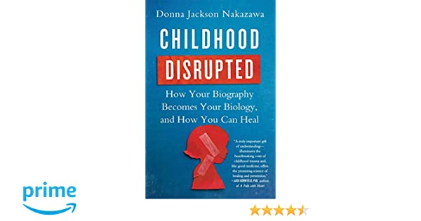 Childhood Disrupted: How Your Biography Becomes Your Biology ...