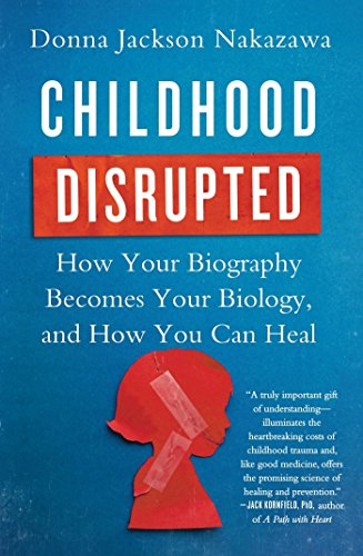 Childhood Disrupted: How Your Biography Becomes Your Biology, and How You Can - Can Make You F