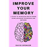 Improve Your Memory: A Guide to Increasing Brain Power Using Advanced Techniques and Methods
