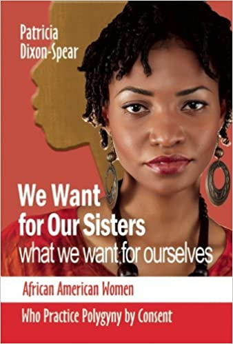 We Want for Our Sisters What We Want for Ourselves: African American Women Who Practice Polygyny by Consent by Patricia Dixon (2009-06-30)