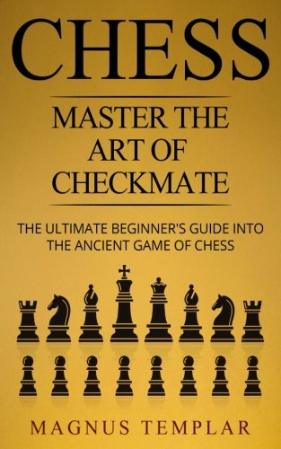 Chess: Master The Art Of Checkmate (chess For Beginners) (volume 6) - Magnus Templar