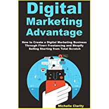 Digital Marketing Advantage: How to Create a Digital Marketing Business Through Fiverr Freelancing and Shopify Selling Starting from Total Scratch
