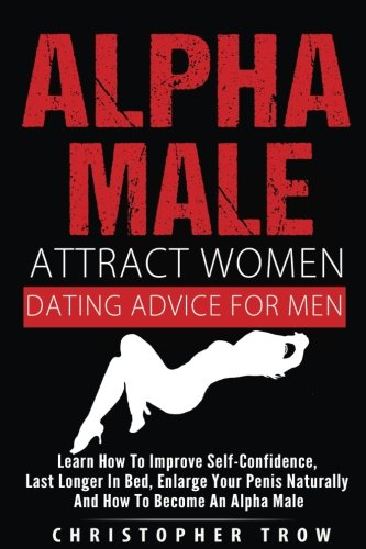 Alpha Male: Attract Women: Dating Advice For Men: How To Make Women Chase You An: Learn how to improve self-confidence, last longer in bed, enlarge ... Sex Positions, Alpha Male) (Volume 1) ePub fb2 book