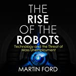 Rise of the Robots: Technology and the Threat of a Jobless Future   Martin Ford