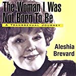Woman I Was Not Born to Be: A Transsexual Journey | Aleshia Brevard