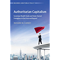 Authoritarian Capitalism: Sovereign Wealth Funds and State-Owned Enterprises in East Asia and Beyond (Business and Public Policy)
